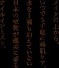 メイクの上から、いつでも手軽に美肌ケア。水を1滴も加えていない日本の植物が優美に香るオイルインミスト。